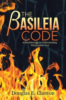 Basileia Code: A Breakthrough in Understanding What Comes Next  -     By: Douglas E. Clanton