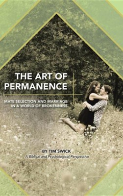 The Art of Permanence: Mate Selection and Marriage in a World of Brokenness  -     By: Tim Swick