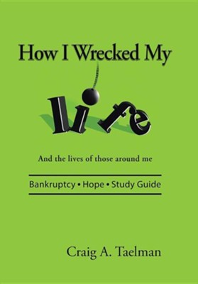 How I Wrecked My Life: And the Lives of Those Around Me  -     By: Craig A. Taelman