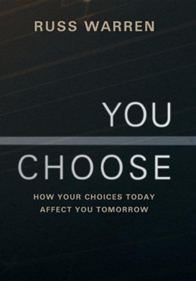 You Choose: How Your Choices Today Affect You Tomorrow  -     By: Russ Warren