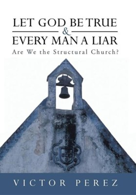 Let God Be True and Every Man a Liar: Are We the Structural Church?  -     By: Victor Perez