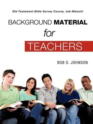 Background Material for Teachers, Old Testament Bible Survey Course Job-Malachi  -     By: Bob O. Johnson