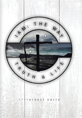 I Am: The Way, Truth & Life  -     By: Ernest Curry