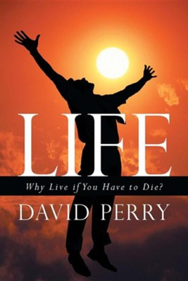 Life: Why Live If You Have to Die?  -     By: David Perry