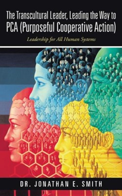 The Transcultural Leader, Leading the Way to Pca (Purposeful Cooperative Action): Leadership for All Human Systems  -     By: Dr. Jonathan E. Smith