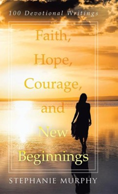 Faith, Hope, Courage, and New Beginnings: 100 Devotional Writings  -     By: Stephanie Murphy