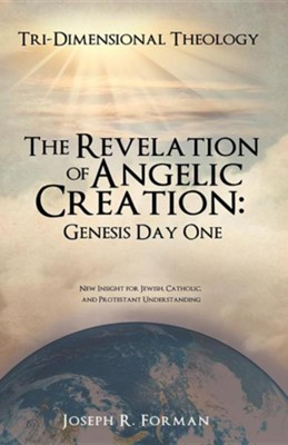 The Revelation of Angelic Creation: Genesis Day One  -     By: Joseph R. Forman