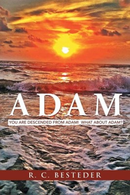 Adam: You Are Descended from Adam! What about Adam?  -     By: R.C. Besteder