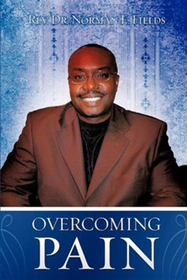 Overcoming Pain  -     By: Rev., Dr. Norman E. Fields
