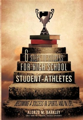 6 Steps to Success for High School Student-Athletes  -     By: Alonzo M. Barkley