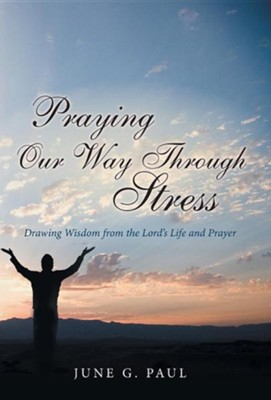 Praying Our Way Through Stress: Drawing Wisdom from the Lord's Life and Prayer  -     By: June G. Paul
