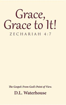 Grace, Grace to It! Zechariah 4: 7: The Gospel: From God's Point of View.  -     By: D.L. Waterhouse
