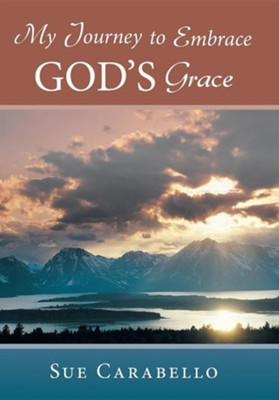 My Journey to Embrace God's Grace  -     By: Sue Carabello