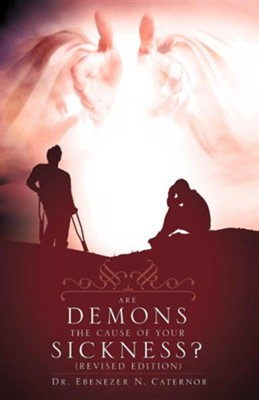 Are Demons the Cause of Your Sickness? (Revised Edition)  -     By: Dr. Ebenezer N. Caternor