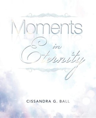 Moments in Eternity  -     By: Cissandra G. Ball