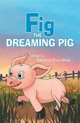 Fig the Dreaming Pig  -     By: Rebecca Roundtree