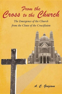 From the Cross to the Church: The Emergence of the Church from the Chaos of the Crucifixion  -     By: A.C. Graziano