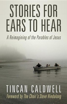 Stories for Ears to Hear: A Reimagining of the Parables of Jesus  -     By: Tincan Caldwell