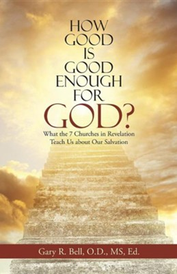 How Good Is Good Enough for God?: What the 7 Churches in Revelation Teach Us about Our Salvation  -     By: Gary R. Bell O.D., MS