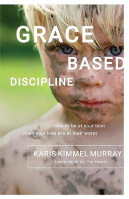 Grace Based Discipline: How to Be at Your Best When Your Kids Are at Their Worst  -     By: Karis Kimmel Murray