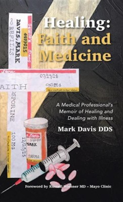 Healing: Faith and Medicine: A Medical Professional's Memoir of Healing and Dealing with Illness  -     By: Mark Davis DDS