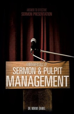 Fundamentals of Sermon & Pulpit Management  -     By: Dr. Mokwe Daniel