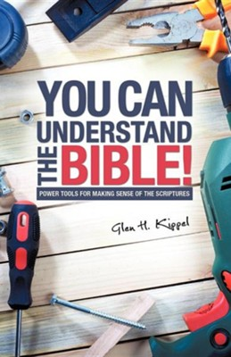 You Can Understand the Bible!  -     By: Glen H. Kippel