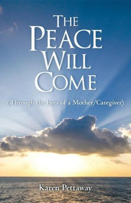 The Peace Will Come: (Through the Eyes of a Mother/Caregiver)  -     By: Karen Pettaway