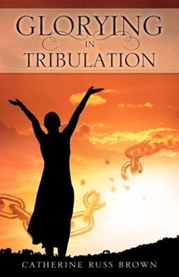 Glorying in Tribulation  -     By: Catherine Russ Brown