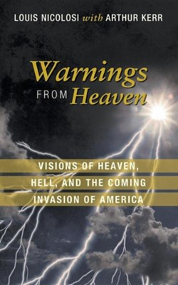 Warnings from Heaven: Visions of Heaven, Hell, and the Coming Invasion of America  -     By: Louis Nicolosi, Arthur Kerr