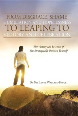 From Disgrace, Shame, Humiliation and Hopelessness to Leaping to Victory and Celebration: The Victory Can Be Yours If You Strategically Position Yours  -     By: Dr. Nii Lante Wallace-Bruce