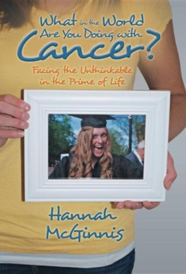 What in the World Are You Doing with Cancer?: Facing the Unthinkable in the Prime of Life  -     By: Hannah McGinnis