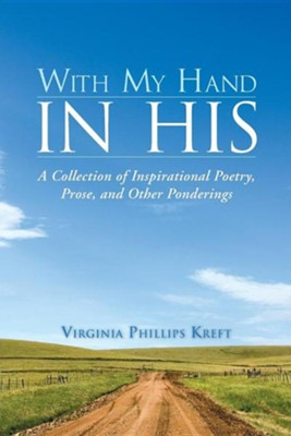 With My Hand in His: A Collection of Inspirational Poetry, Prose, and Other Ponderings  -     By: Virginia Phillips Kreft