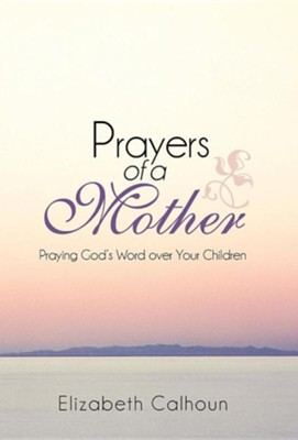 Prayers of a Mother: Praying God's Word Over Your Children  -     By: Elizabeth Calhoun