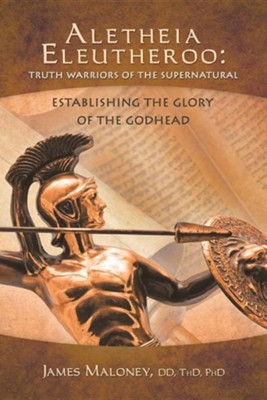 Aletheia Eleutheroo: Truth Warriors of the Supernatural: Establishing the Glory of the Godhead  -     By: James Maloney
