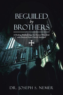 Beguiled by Brothers: A Healing Methodology for Pastors Who Deal with Betrayal from Church Members  -     By: Dr. Joseph S. Nemer