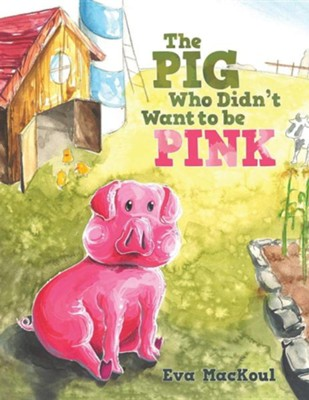 The Pig Who Didn't Want to Be Pink  -     By: Eva Mackoul