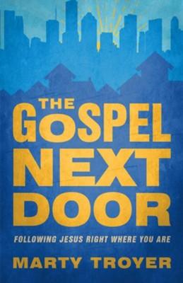 Gospel Next Door: Following Jesus Right Where You Are  -     By: Marty Troyer