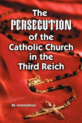 The Persecution of the Catholic Church in the Third Reich  -     By: Anonymous