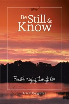 Be Still and Know: Breath Praying Through Loss  -     By: Lois R. Hoogeveen