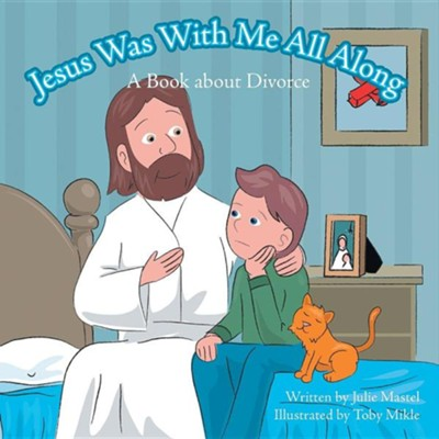 Jesus Was with Me All Along: A Book about Divorce  -     By: Julie Mastel