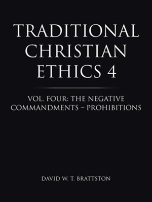 Traditional Christian Ethics 4: Vol. Four: The Negative Commandments - Prohibitions  -     By: David W. T. Brattston