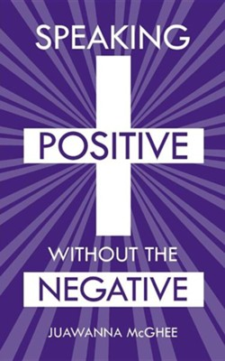 Speaking Positive Without the Negative  -     By: Juawanna McGhee