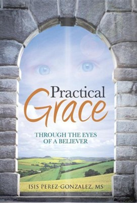 Practical Grace: Through the Eyes of a Believer  -     By: Isis Perez-Gonzalez