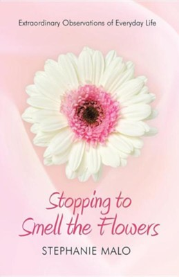Stopping to Smell the Flowers: Extraordinary Observations of Everyday Life  -     By: Stephanie Malo