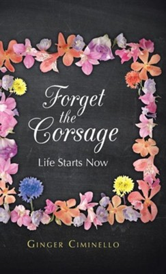 Forget the Corsage: Life Starts Now  -     By: Ginger Ciminello