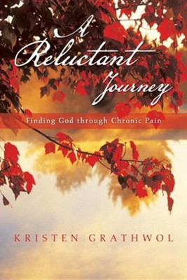 A Reluctant Journey: Finding God Through Chronic Pain  -     By: Kristen Grathwol