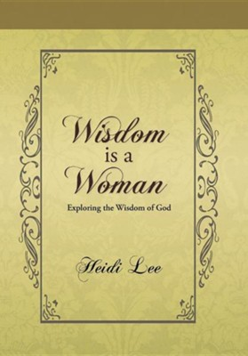 Wisdom Is a Woman: Exploring the Wisdom of God  -     By: Heidi Lee