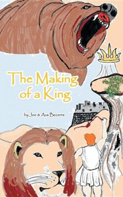 The Making of a King: A Story of David as He Grows to Be the King of a Nation  -     By: Joe Becerra, Ava Becerra