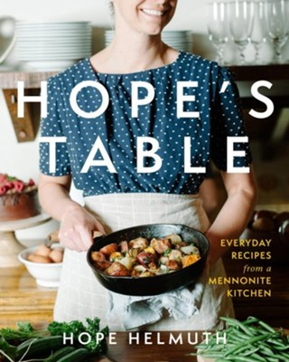 Hope's Table: Everyday Recipes from a Mennonite Kitchen  -     By: Hope Helmuth